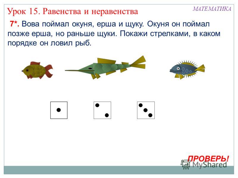 7*. Вова поймал окуня, ерша и щуку. Окуня он поймал позже ерша, но раньше щуки. Покажи стрелками, в каком порядке он ловил рыб. МАТЕМАТИКА Урок 15. Равенства и неравенства ПРОВЕРЬ!