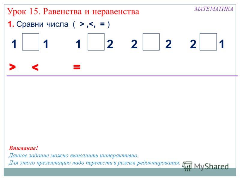 1. Сравни числа ( >, Урок 15. Равенства и неравенства < 21122112 = > < = > < = Внимание! Данное задание можно выполнить интерактивно. Для этого презентацию надо перевести в режим редактирования.