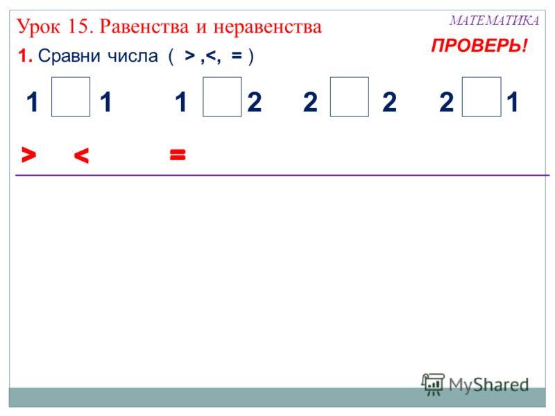 1. Сравни числа ( >, Урок 15. Равенства и неравенства < 21122112 = > < = > < = ПРОВЕРЬ!