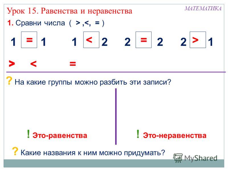 1. Сравни числа ( >, Урок 15. Равенства и неравенства  < 22 = 12 > 12 < 11 = ? На какие группы можно разбить эти записи? ? Какие названия к ним можно придумать? ! Это-равенства ! Это-неравенства