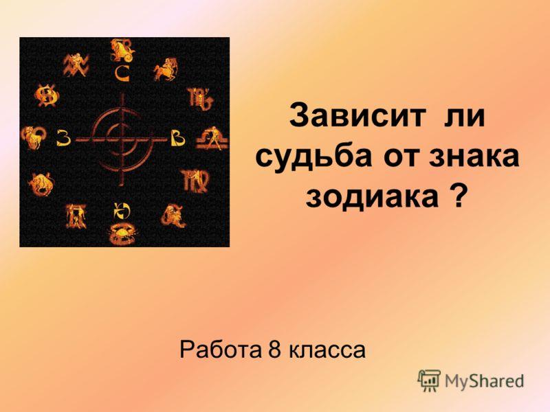Зависит ли судьба от знака зодиака ? Работа 8 класса