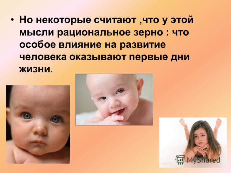 Но некоторые считают,что у этой мысли рациональное зерно : что особое влияние на развитие человека оказывают первые дни жизни.