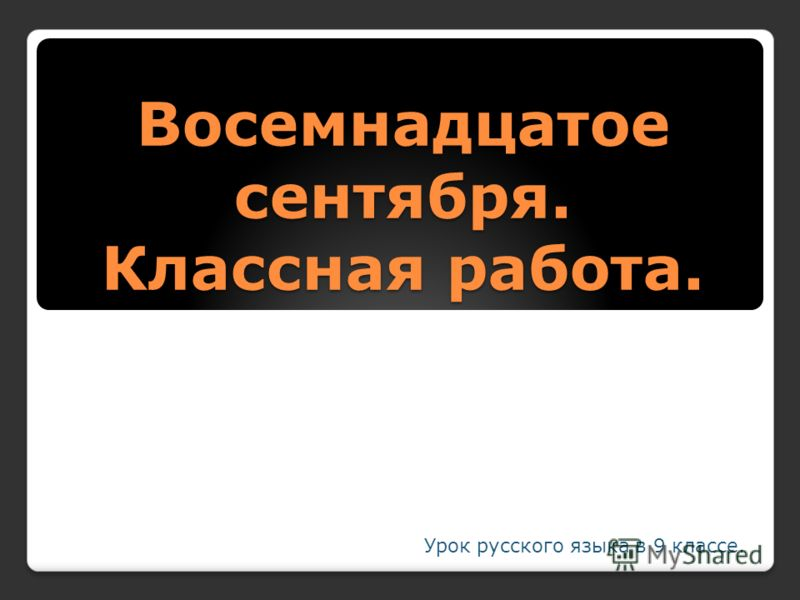 Восемнадцатое сентября. Классная работа. Урок русского языка в 9 классе.