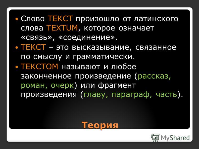 Теория Слово ТЕКСТ произошло от латинского слова TEXTUM, которое означает «связь», «соединение». ТЕКСТ – это высказывание, связанное по смыслу и грамматически. ТЕКСТОМ называют и любое законченное произведение (рассказ, роман, очерк) или фрагмент про