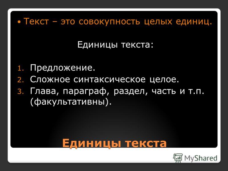 Единицы текста Текст – это совокупность целых единиц. Единицы текста: 1. Предложение. 2. Сложное синтаксическое целое. 3. Глава, параграф, раздел, часть и т.п. (факультативны).