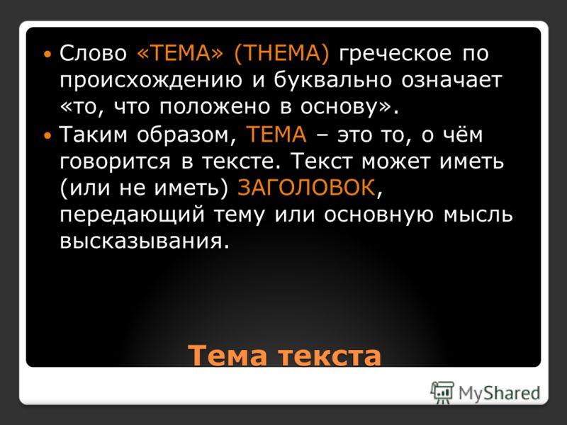 Тема текста Слово «ТЕМА» (THEMA) греческое по происхождению и буквально означает «то, что положено в основу». Таким образом, ТЕМА – это то, о чём говорится в тексте. Текст может иметь (или не иметь) ЗАГОЛОВОК, передающий тему или основную мысль выска