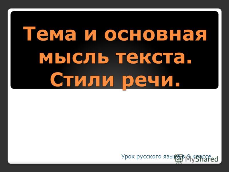 Тема и основная мысль текста. Стили речи. Урок русского языка в 9 классе.