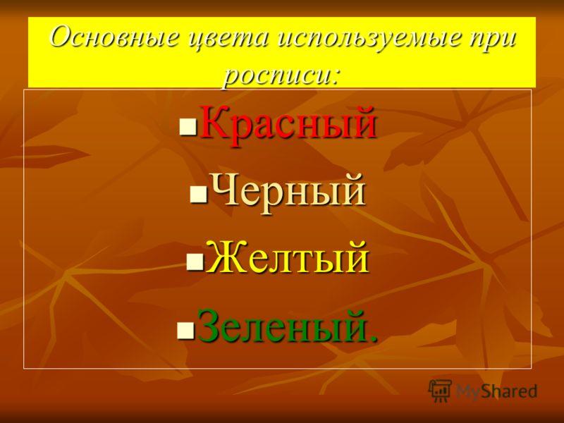 Основные цвета используемые при росписи: Красный Красный Черный Черный Желтый Желтый Зеленый. Зеленый.