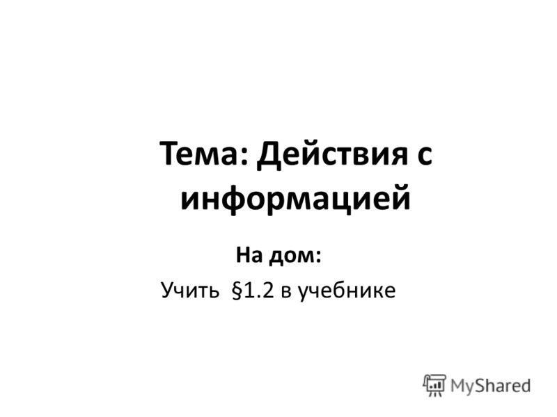Тема: Действия с информацией На дом: Учить §1.2 в учебнике