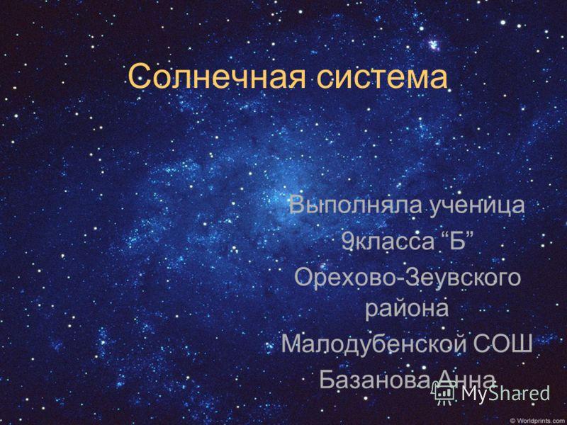 Солнечная система Выполняла ученица 9класса Б Орехово-Зеувского района Малодубенской СОШ Базанова Анна