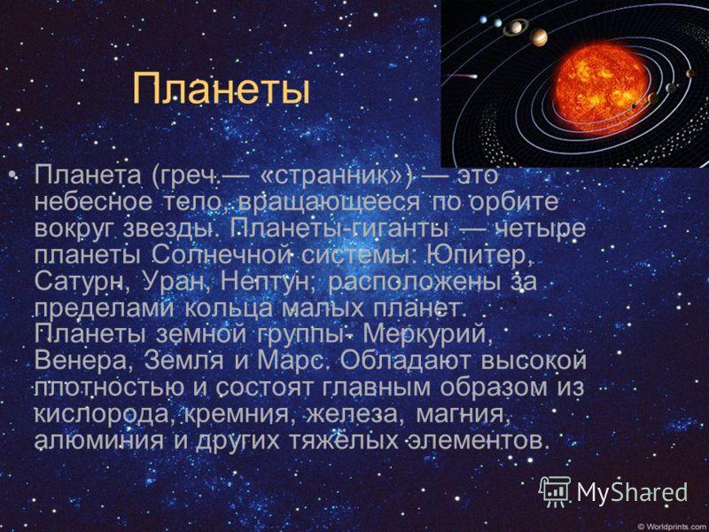 Планеты Планета (греч. «странник») это небесное тело, вращающееся по орбите вокруг звезды. Планеты-гиганты четыре планеты Солнечной системы: Юпитер, Сатурн, Уран, Нептун; расположены за пределами кольца малых планет. Планеты земной группы- Меркурий,