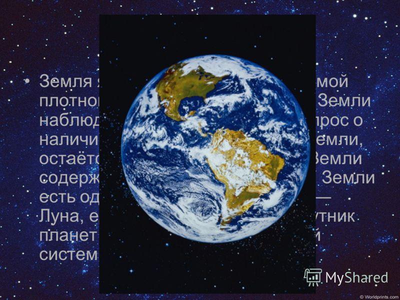 Земля Земля является крупнейшей и самой плотной из внутренних планет. У Земли наблюдается тектоника плит. Вопрос о наличии жизни где-либо, кроме Земли, остаётся открытым. Атмосфера Земли содержит свободный кислород. У Земли есть один естественный спу