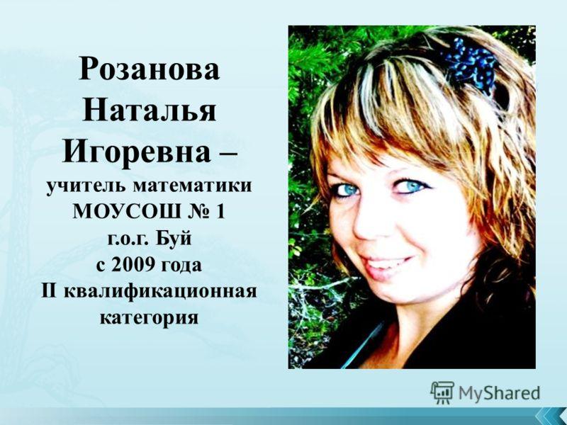 Розанова Наталья Игоревна – учитель математики МОУСОШ 1 г.о.г. Буй с 2009 года II квалификационная категория