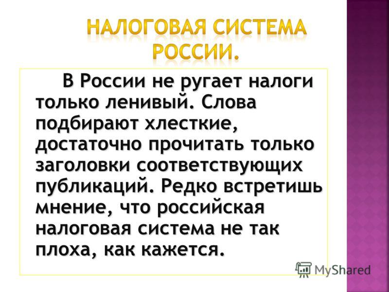 В России не ругает налоги только ленивый. Слова подбирают хлесткие, достаточно прочитать только заголовки соответствующих публикаций. Редко встретишь мнение, что российская налоговая система не так плоха, как кажется.