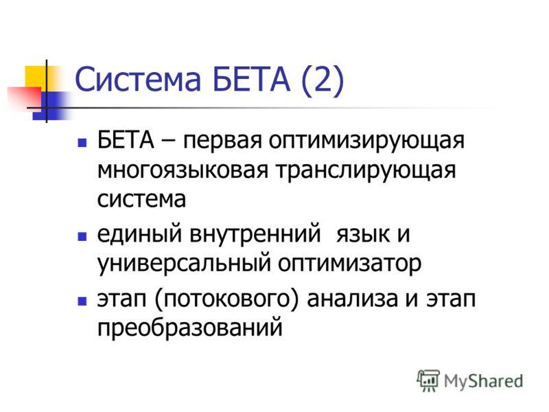Система БЕТА (2) БЕТА – первая оптимизирующая многоязыковая транслирующая система единый внутренний язык и универсальный оптимизатор этап (потокового) анализа и этап преобразований