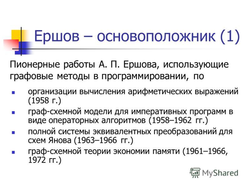 Ершов – основоположник (1) организации вычисления арифметических выражений (1958 г.) граф-схемной модели для императивных программ в виде операторных алгоритмов (1958–1962 гг.) полной системы эквивалентных преобразований для схем Янова (1963–1966 гг.
