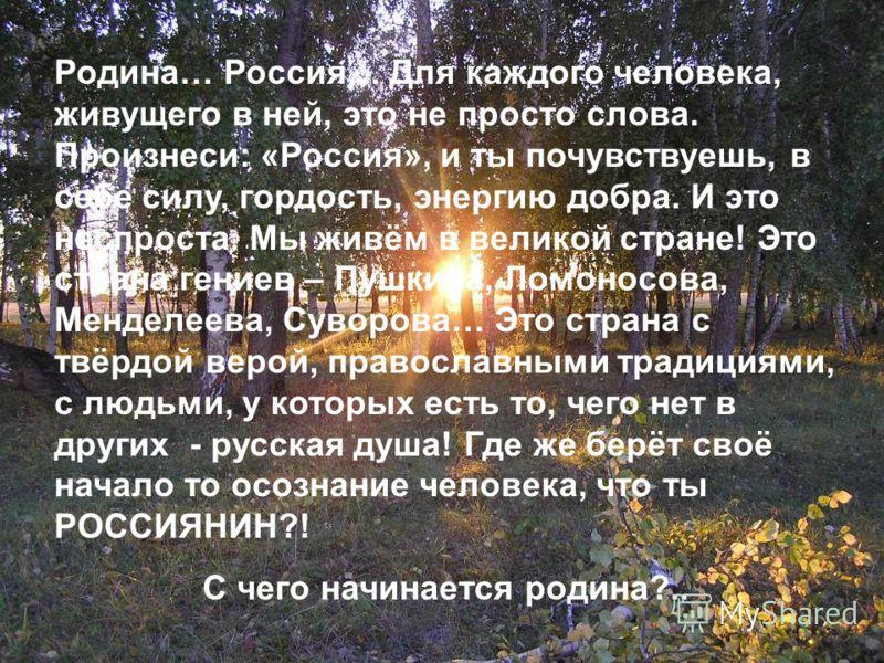 Родина… Россия… Для каждого человека, живущего в ней, это не просто слова. Произнеси: «Россия», и ты почувствуешь, в себе силу, гордость, энергию добра. И это неспроста. Мы живём в великой стране! Это страна гениев – Пушкина, Ломоносова, Менделеева,