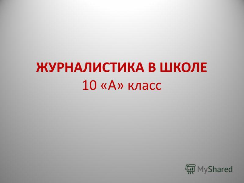 ЖУРНАЛИСТИКА В ШКОЛЕ 10 «А» класс
