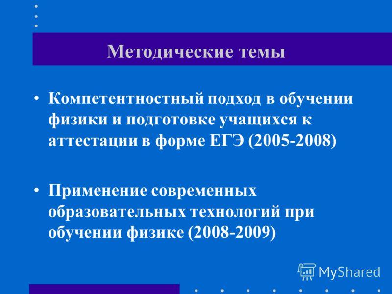 Методические темы Компетентностный подход в обучении физики и подготовке учащихся к аттестации в форме ЕГЭ (2005-2008) Применение современных образовательных технологий при обучении физике (2008-2009)