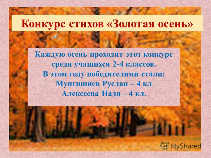Конкурс стихов «Золотая осень» Каждую осень проходит этот конкурс среди учащихся 2-4 классов. В этом году победителями стали: Мунгишиев Руслан – 4 кл Алексеева Надя – 4 кл.