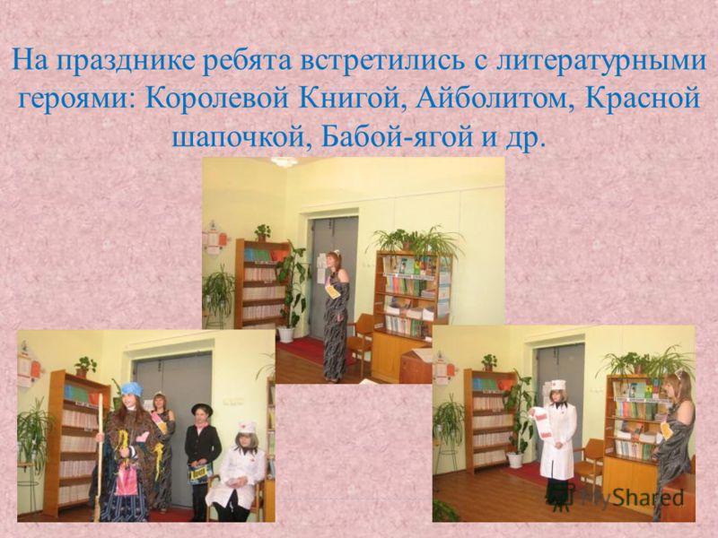 На празднике ребята встретились с литературными героями: Королевой Книгой, Айболитом, Красной шапочкой, Бабой-ягой и др.