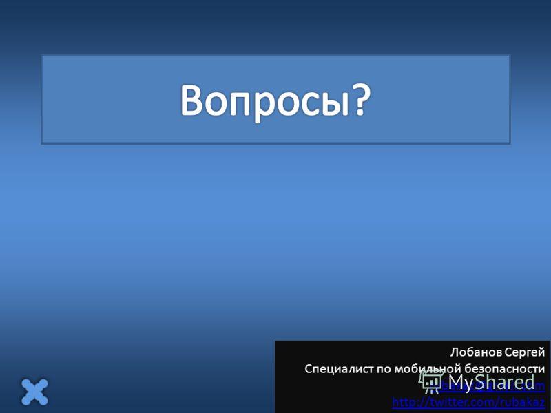 Лобанов Сергей Специалист по мобильной безопасности rubakaz@gmail.com http://twitter.com/rubakaz