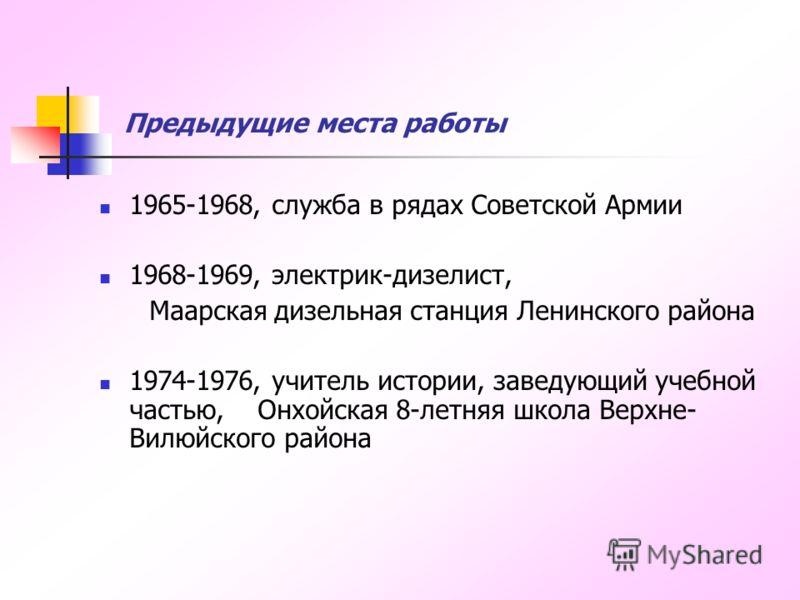 Предыдущие места работы 1965-1968, служба в рядах Советской Армии 1968-1969, электрик-дизелист, Маарская дизельная станция Ленинского района 1974-1976, учитель истории, заведующий учебной частью, Онхойская 8-летняя школа Верхне- Вилюйского района
