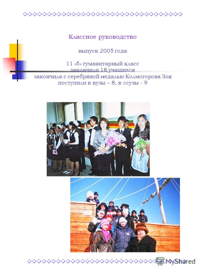 Классное руководство выпуск 2005 года 11 «б» гуманитарный класс закончили 18 учащихся закончила с серебряной медалью Колмогорова Зоя поступили в вузы – 8, в ссузы - 9