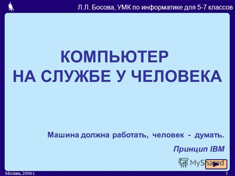 Москва, 2006 г.1 КОМПЬЮТЕР НА СЛУЖБЕ У ЧЕЛОВЕКА Л.Л. Босова, УМК по информатике для 5-7 классов Машина должна работать, человек - думать. Принцип IBM