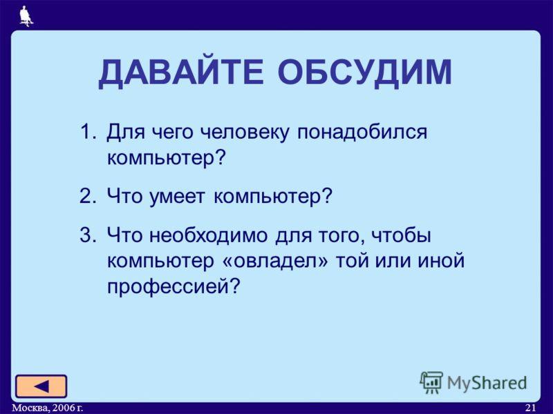 Москва, 2006 г.21 ДАВАЙТЕ ОБСУДИМ 1.Для чего человеку понадобился компьютер? 2.Что умеет компьютер? 3.Что необходимо для того, чтобы компьютер «овладел» той или иной профессией?