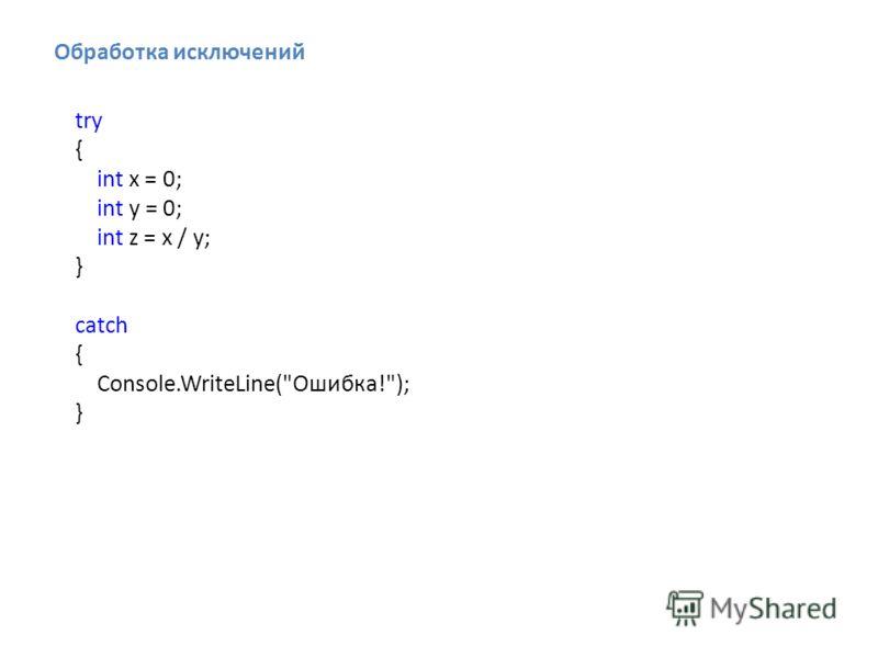 Обработка исключений try { int x = 0; int y = 0; int z = x / y; } catch { Console.WriteLine(Ошибка!); }