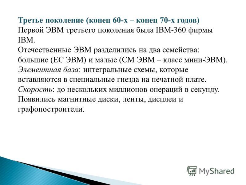 Третье поколение (конец 60-х – конец 70-х годов) Первой ЭВМ третьего поколения была IBM-360 фирмы IBM. Отечественные ЭВМ разделились на два семейства: большие (ЕС ЭВМ) и малые (СМ ЭВМ – класс мини-ЭВМ). Элементная база: интегральные схемы, которые вс