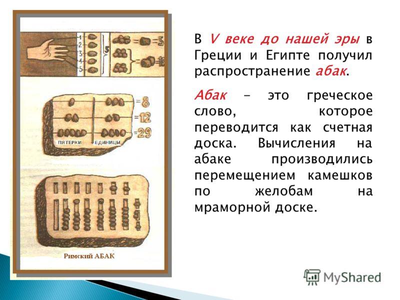 В V веке до нашей эры в Греции и Египте получил распространение абак. Абак - это греческое слово, которое переводится как счетная доска. Вычисления на абаке производились перемещением камешков по желобам на мраморной доске.