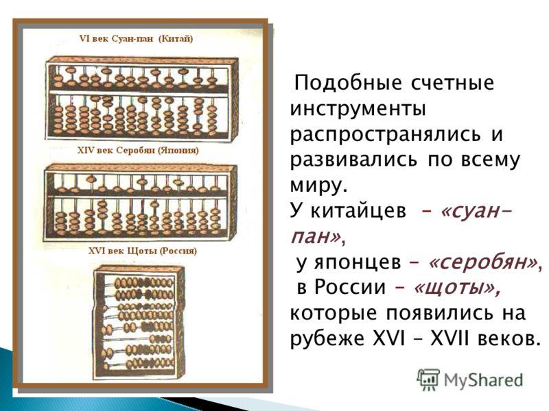 Подобные счетные инструменты распространялись и развивались по всему миру. У китайцев – «суан- пан», у японцев – «серобян», в России – «щоты», которые появились на рубеже XVI – XVII веков.