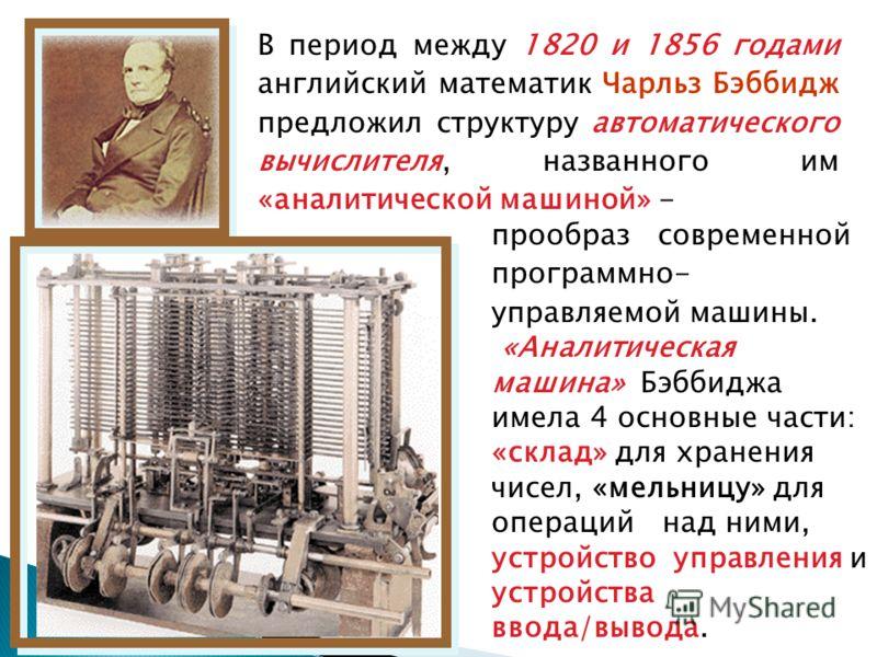 прообраз современной программно- управляемой машины. «Аналитическая машина» Бэббиджа имела 4 основные части: «склад» для хранения чисел, «мельницу» для операций над ними, устройство управления и устройства ввода/вывода. В период между 1820 и 1856 год