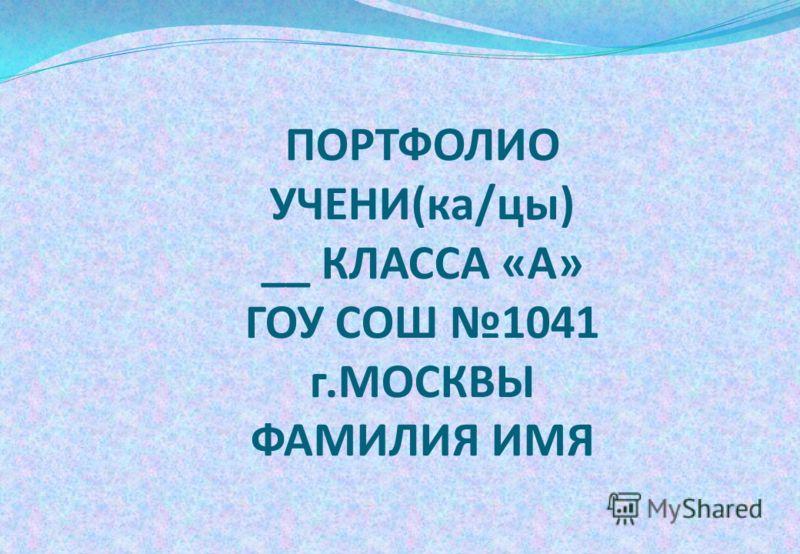 ПОРТФОЛИО УЧЕНИ(ка/цы) __ КЛАССА «А» ГОУ СОШ 1041 г.МОСКВЫ ФАМИЛИЯ ИМЯ