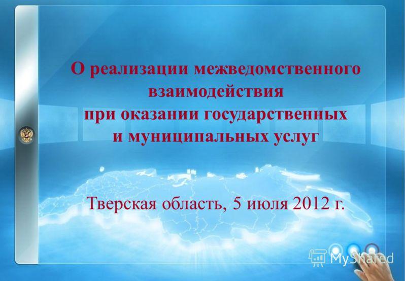 Раздел 5. О реализации межведомственного взаимодействия при оказании государственных и муниципальных услуг Тверская область, 5 июля 2012 г.