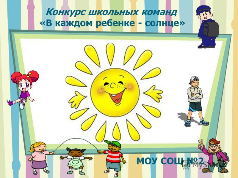 Конкурс школьных команд «В каждом ребенке - солнце» МОУ СОШ 2