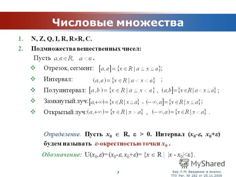 Бер Л.М. Введение в анализ. ТПУ Рег. 282 от 25.11.2009 Company Logo 7 Числовые множества 1. N, Z, Q, I, R, R R, C. 2. Подмножества вещественных чисел: Пусть. Отрезок, сегмент: ; Интервал: ; Полуинтервал:, ; Замкнутый луч:, ; Открытый луч:,. Определен