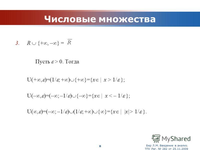 Бер Л.М. Введение в анализ. ТПУ Рег. 282 от 25.11.2009 Company Logo 8 Числовые множества 3.R +, – = Пусть > 0. Тогда U(+, )=(1/ ; + ) + = x | x > 1/ ; U(–, )=(– ; –1/ ) – = x | x < – 1/ ; U(, )=(– ; –1/ ) (1/ ; + ) = x | |x|> 1/.