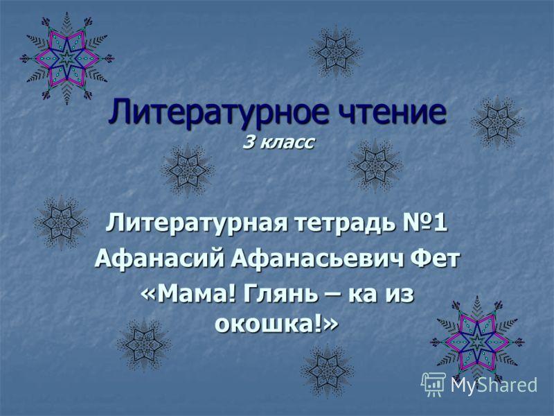Литературное чтение 3 класс Литературная тетрадь 1 Афанасий Афанасьевич Фет «Мама! Глянь – ка из окошка!»