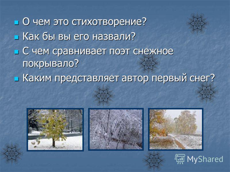 О чем это стихотворение? О чем это стихотворение? Как бы вы его назвали? Как бы вы его назвали? С чем сравнивает поэт снежное покрывало? С чем сравнивает поэт снежное покрывало? Каким представляет автор первый снег? Каким представляет автор первый сн