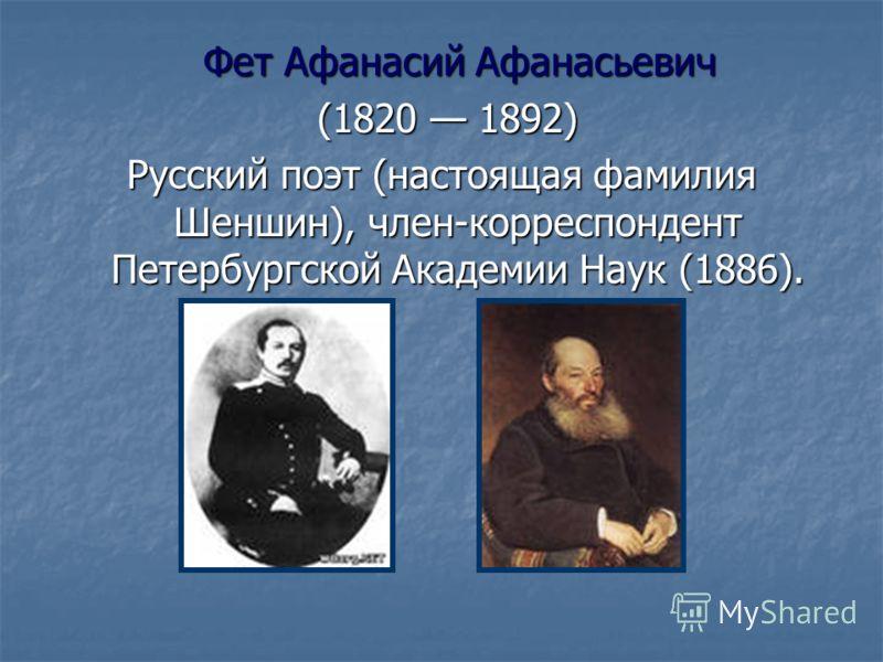 Фет Афанасий Афанасьевич Фет Афанасий Афанасьевич (1820 1892) (1820 1892) Русский поэт (настоящая фамилия Шеншин), член-корреспондент Петербургской Академии Наук (1886).