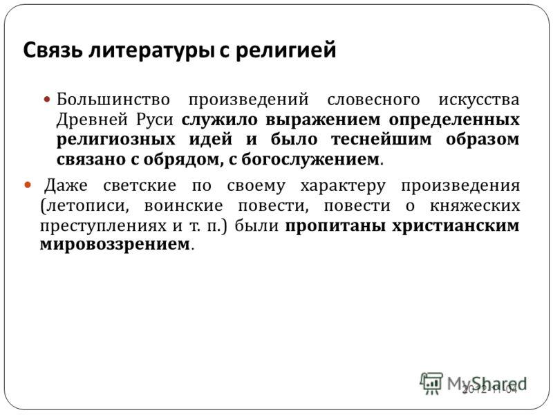 Связь литературы с религией 2012-11-04 12 Большинство произведений словесного искусства Древней Руси служило выражением определенных религиозных идей и было теснейшим образом связано с обрядом, с богослужением. Даже светские по своему характеру произ