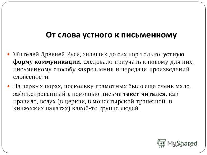 От слова устного к письменному 2012-11-04 8 Жителей Древней Руси, знавших до сих пор только устную форму коммуникации, следовало приучать к новому для них, письменному способу закрепления и передачи произведений словесности. На первых порах, поскольк