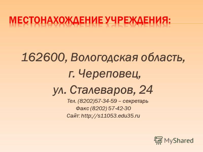 162600, Вологодская область, г. Череповец, ул. Сталеваров, 24 Тел. (8202)57-34-59 – секретарь Факс (8202) 57-42-30 Сайт: http://s11053.edu35.ru