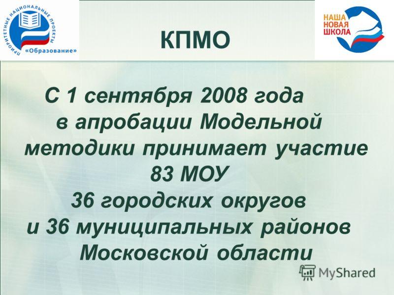 КПМО С 1 сентября 2008 года в апробации Модельной методики принимает участие 83 МОУ 36 городских округов и 36 муниципальных районов Московской области