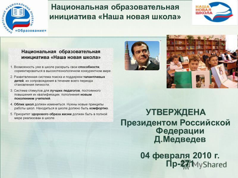 Национальная образовательная инициатива «Наша новая школа» УТВЕРЖДЕНА Президентом Российской Федерации Д.Медведев 04 февраля 2010 г. Пр-271