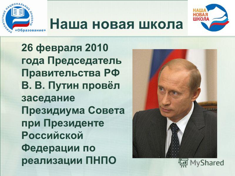 Наша новая школа 26 февраля 2010 года Председатель Правительства РФ В. В. Путин провёл заседание Президиума Совета при Президенте Российской Федерации по реализации ПНПО