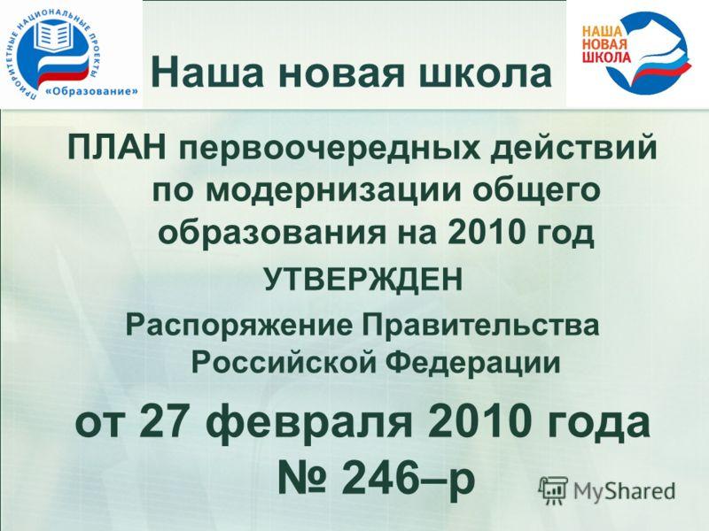 Наша новая школа ПЛАН первоочередных действий по модернизации общего образования на 2010 год УТВЕРЖДЕН Распоряжение Правительства Российской Федерации от 27 февраля 2010 года 246–р